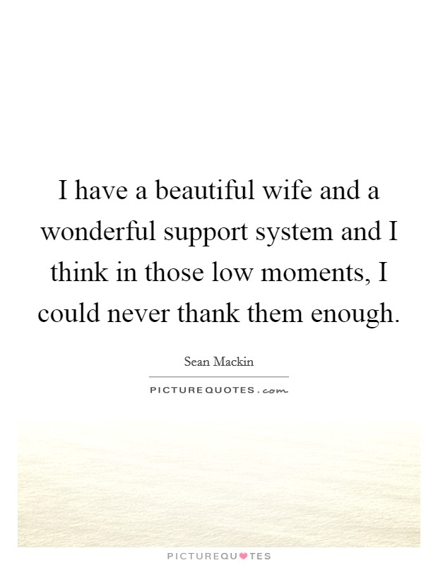 I have a beautiful wife and a wonderful support system and I think in those low moments, I could never thank them enough Picture Quote #1