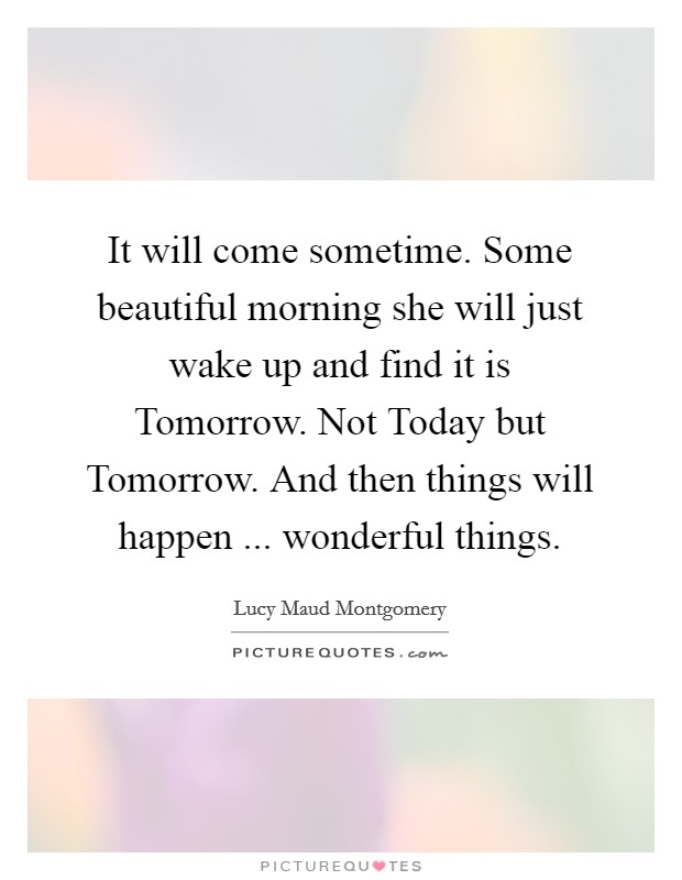 It will come sometime. Some beautiful morning she will just wake up and find it is Tomorrow. Not Today but Tomorrow. And then things will happen ... wonderful things Picture Quote #1