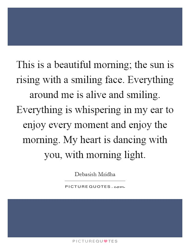 This is a beautiful morning; the sun is rising with a smiling face. Everything around me is alive and smiling. Everything is whispering in my ear to enjoy every moment and enjoy the morning. My heart is dancing with you, with morning light Picture Quote #1