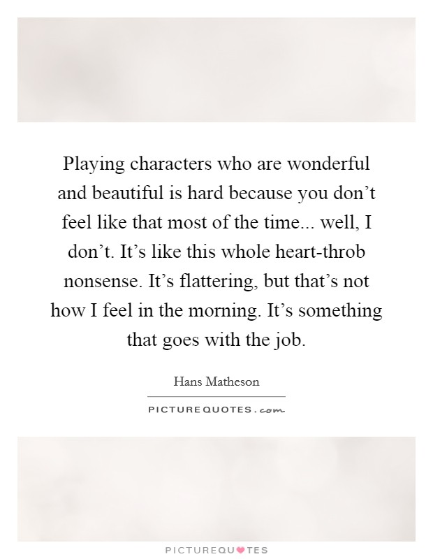 Playing characters who are wonderful and beautiful is hard because you don't feel like that most of the time... well, I don't. It's like this whole heart-throb nonsense. It's flattering, but that's not how I feel in the morning. It's something that goes with the job Picture Quote #1