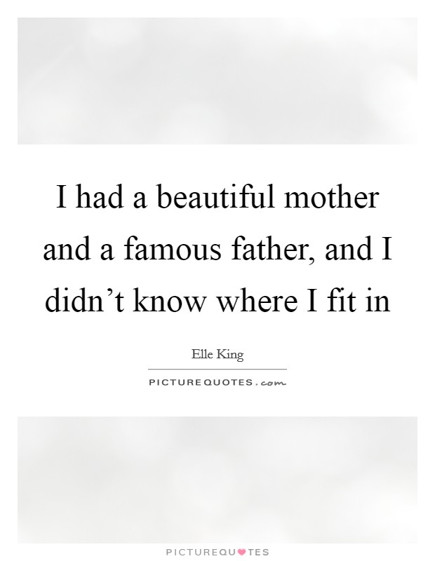 I had a beautiful mother and a famous father, and I didn't know where I fit in Picture Quote #1