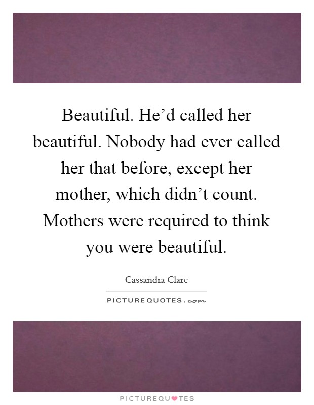 Beautiful. He'd called her beautiful. Nobody had ever called her that before, except her mother, which didn't count. Mothers were required to think you were beautiful Picture Quote #1