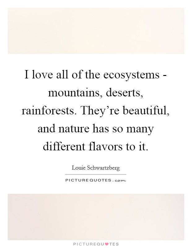 I love all of the ecosystems - mountains, deserts, rainforests. They're beautiful, and nature has so many different flavors to it Picture Quote #1