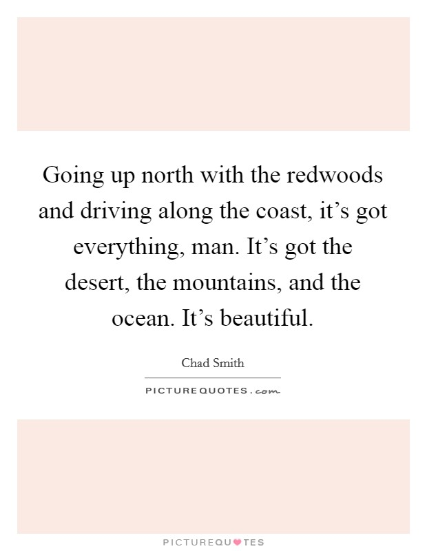 Going up north with the redwoods and driving along the coast, it's got everything, man. It's got the desert, the mountains, and the ocean. It's beautiful Picture Quote #1