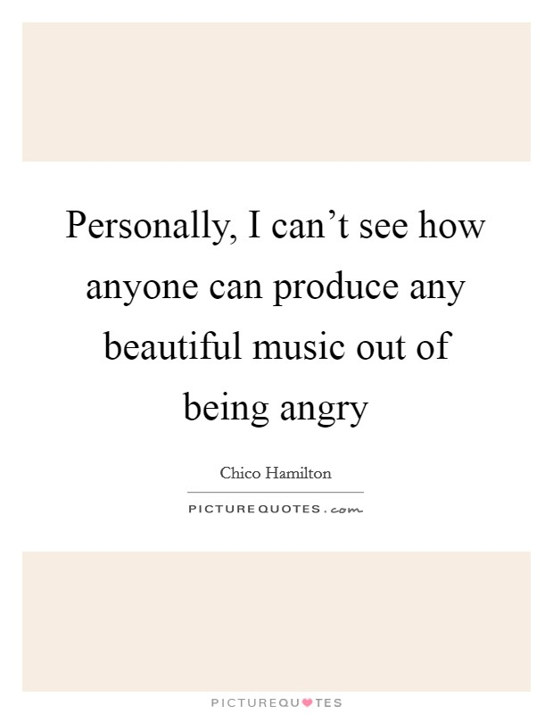 Personally, I can't see how anyone can produce any beautiful music out of being angry Picture Quote #1