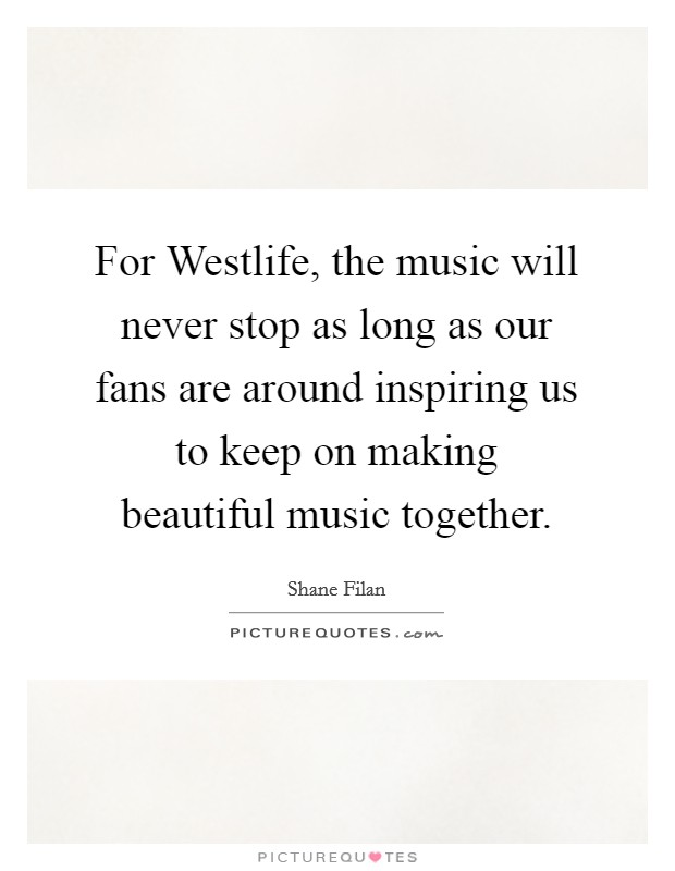 For Westlife, the music will never stop as long as our fans are around inspiring us to keep on making beautiful music together Picture Quote #1