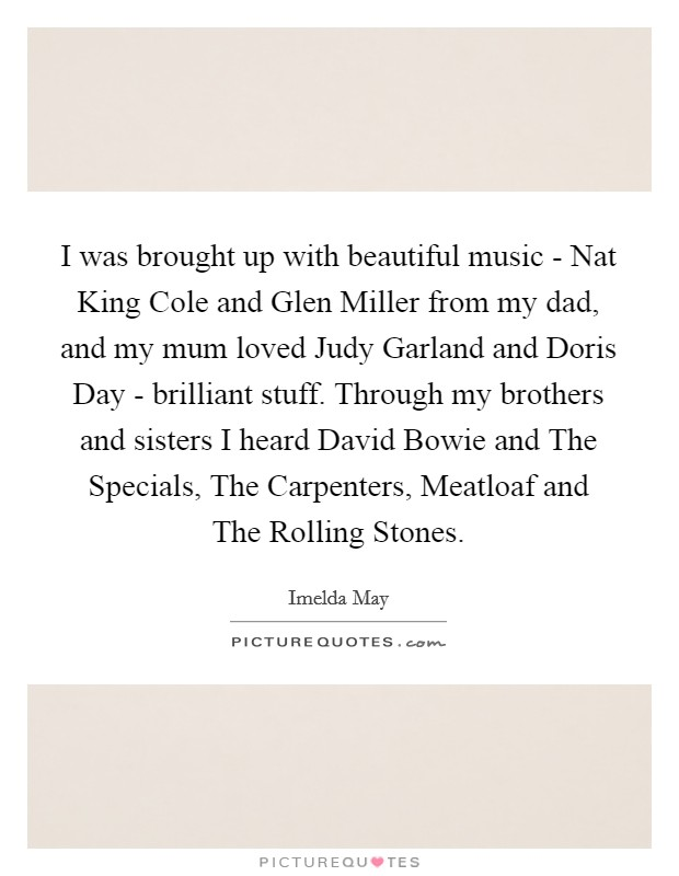 I was brought up with beautiful music - Nat King Cole and Glen Miller from my dad, and my mum loved Judy Garland and Doris Day - brilliant stuff. Through my brothers and sisters I heard David Bowie and The Specials, The Carpenters, Meatloaf and The Rolling Stones Picture Quote #1