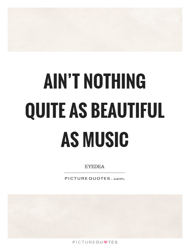 Ain't nothing quite as beautiful as music Picture Quote #1
