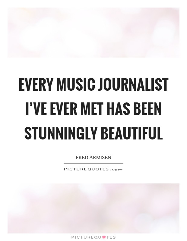 Every music journalist I've ever met has been stunningly beautiful Picture Quote #1