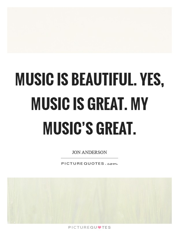 Music is beautiful. Yes, music is great. My music's great Picture Quote #1