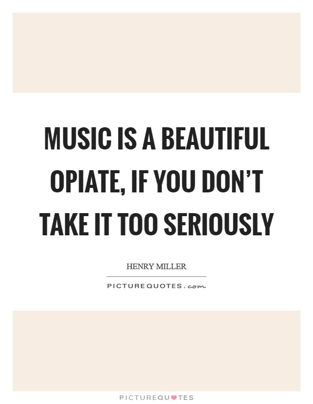 Music is a beautiful opiate, if you don't take it too seriously Picture Quote #1