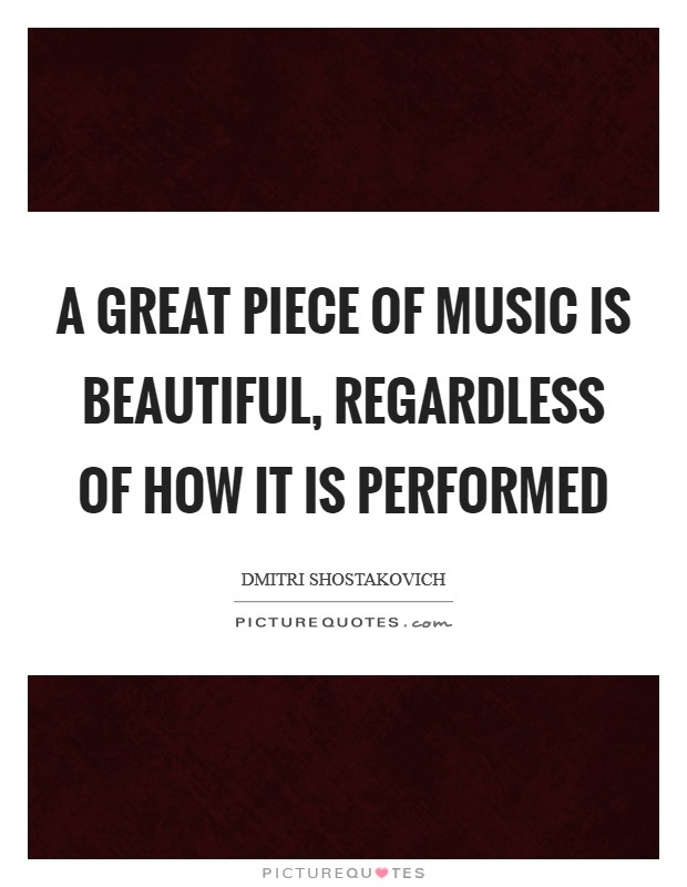A great piece of music is beautiful, regardless of how it is performed Picture Quote #1