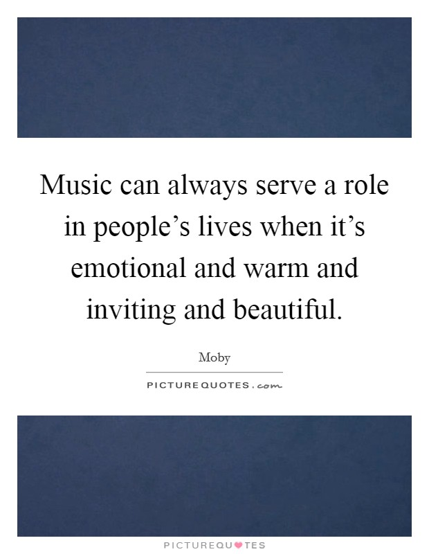 Music can always serve a role in people's lives when it's emotional and warm and inviting and beautiful Picture Quote #1