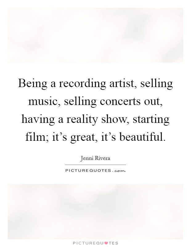 Being a recording artist, selling music, selling concerts out, having a reality show, starting film; it's great, it's beautiful Picture Quote #1