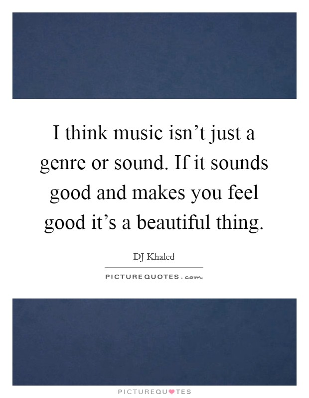I think music isn't just a genre or sound. If it sounds good and makes you feel good it's a beautiful thing Picture Quote #1