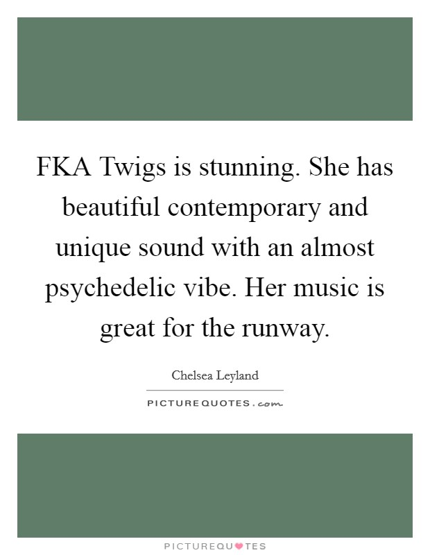 FKA Twigs is stunning. She has beautiful contemporary and unique sound with an almost psychedelic vibe. Her music is great for the runway Picture Quote #1