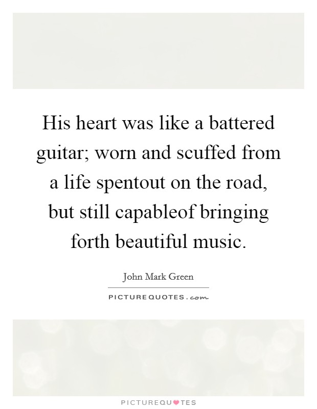 His heart was like a battered guitar; worn and scuffed from a life spentout on the road, but still capableof bringing forth beautiful music Picture Quote #1