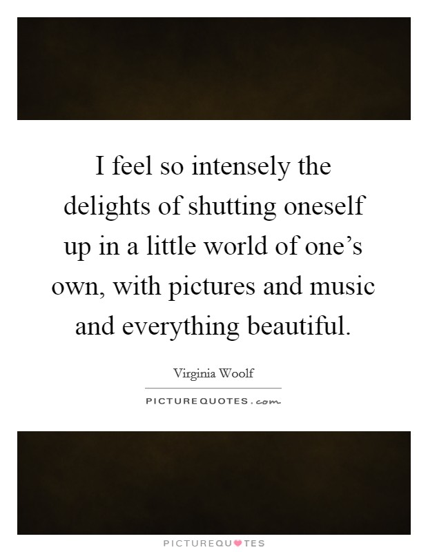 I feel so intensely the delights of shutting oneself up in a little world of one's own, with pictures and music and everything beautiful Picture Quote #1