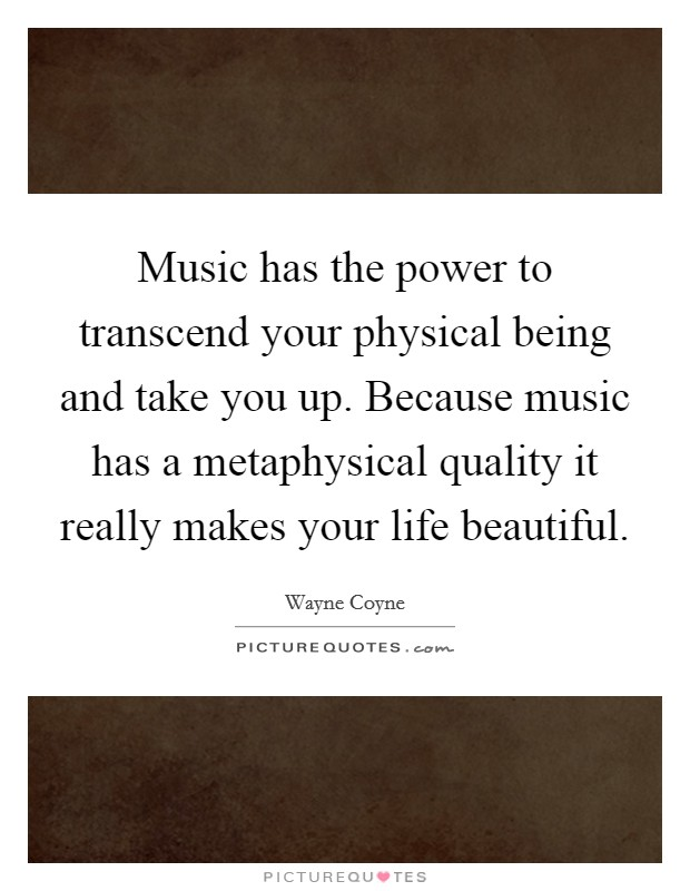 Music has the power to transcend your physical being and take you up. Because music has a metaphysical quality it really makes your life beautiful Picture Quote #1