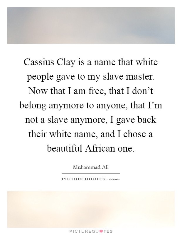 Cassius Clay is a name that white people gave to my slave master. Now that I am free, that I don't belong anymore to anyone, that I'm not a slave anymore, I gave back their white name, and I chose a beautiful African one Picture Quote #1