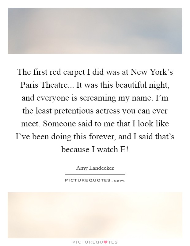 The first red carpet I did was at New York's Paris Theatre... It was this beautiful night, and everyone is screaming my name. I'm the least pretentious actress you can ever meet. Someone said to me that I look like I've been doing this forever, and I said that's because I watch E! Picture Quote #1