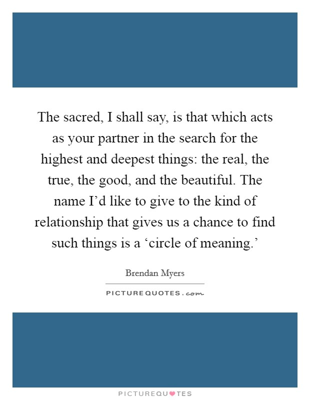 The sacred, I shall say, is that which acts as your partner in the search for the highest and deepest things: the real, the true, the good, and the beautiful. The name I'd like to give to the kind of relationship that gives us a chance to find such things is a 'circle of meaning.' Picture Quote #1