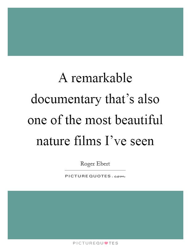 A remarkable documentary that's also one of the most beautiful nature films I've seen Picture Quote #1
