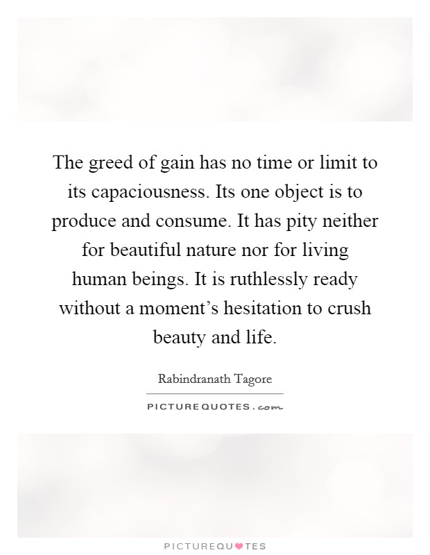 The greed of gain has no time or limit to its capaciousness. Its one object is to produce and consume. It has pity neither for beautiful nature nor for living human beings. It is ruthlessly ready without a moment's hesitation to crush beauty and life Picture Quote #1