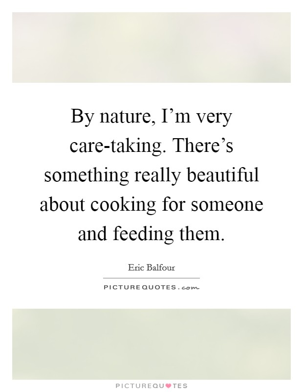 By nature, I'm very care-taking. There's something really beautiful about cooking for someone and feeding them Picture Quote #1