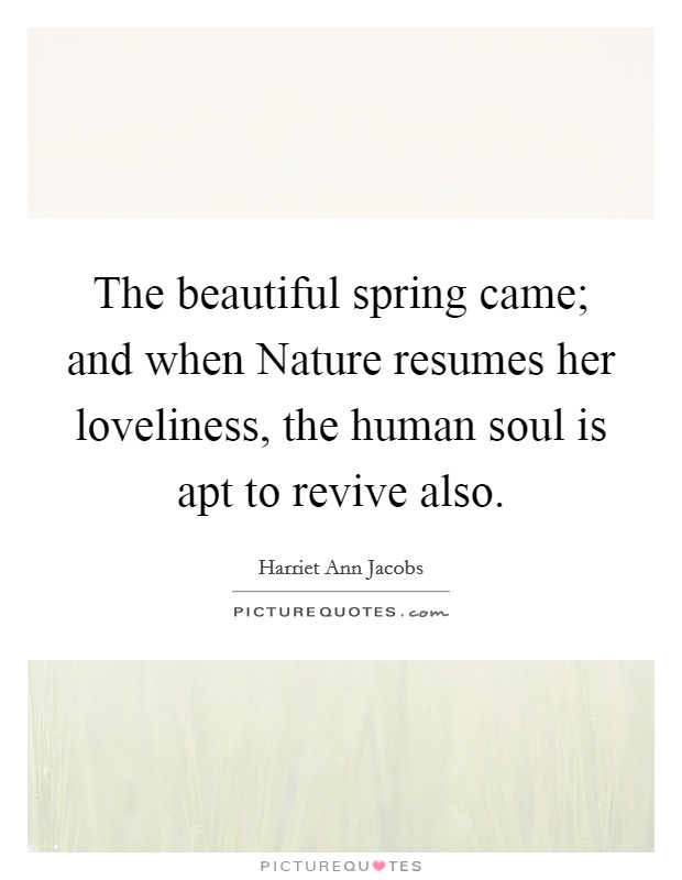 The beautiful spring came; and when Nature resumes her loveliness, the human soul is apt to revive also Picture Quote #1