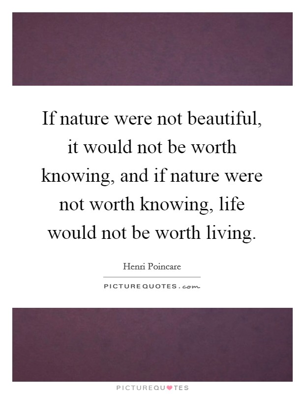 If nature were not beautiful, it would not be worth knowing, and if nature were not worth knowing, life would not be worth living Picture Quote #1
