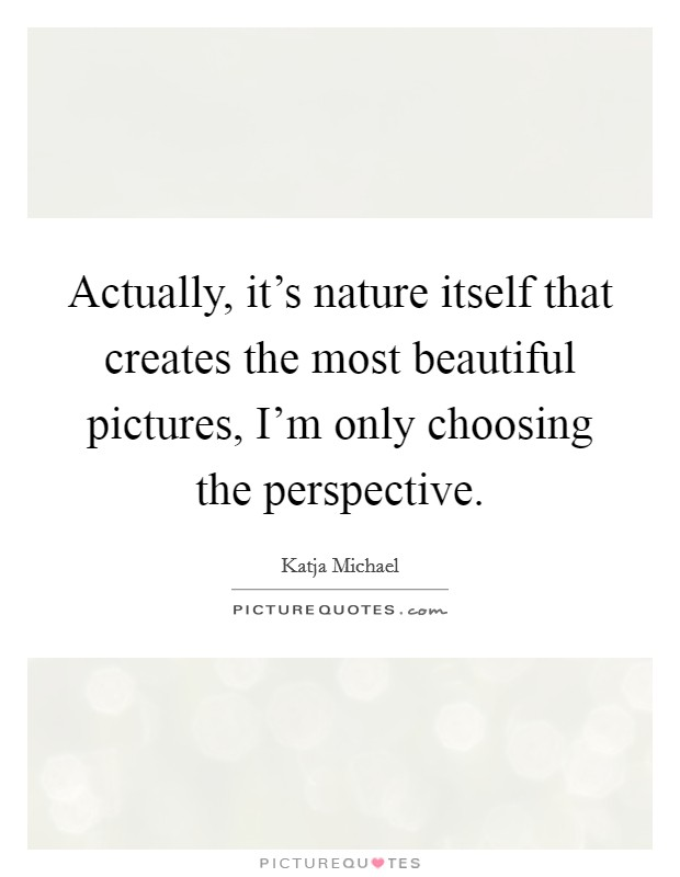 Actually, it's nature itself that creates the most beautiful pictures, I'm only choosing the perspective Picture Quote #1