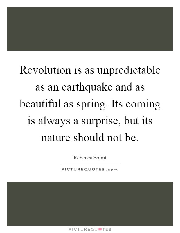Revolution is as unpredictable as an earthquake and as beautiful as spring. Its coming is always a surprise, but its nature should not be Picture Quote #1
