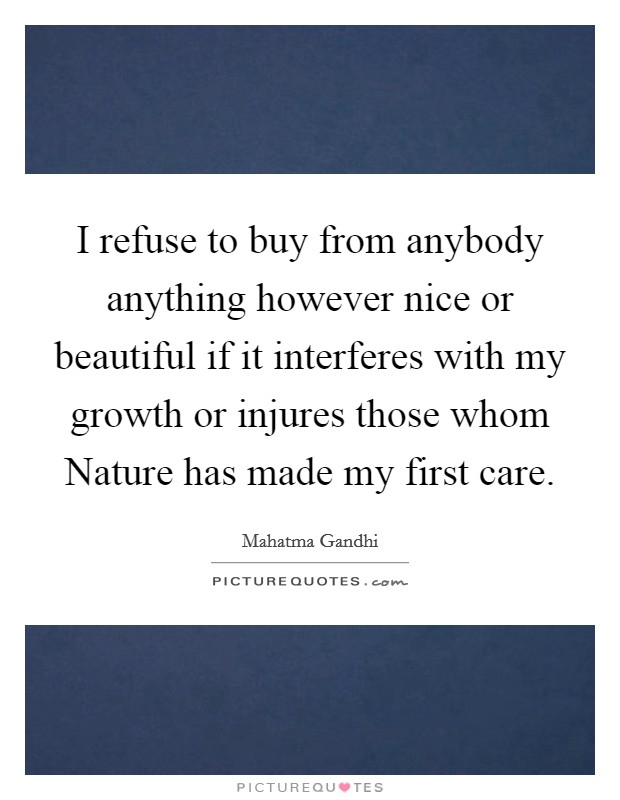 I refuse to buy from anybody anything however nice or beautiful if it interferes with my growth or injures those whom Nature has made my first care Picture Quote #1