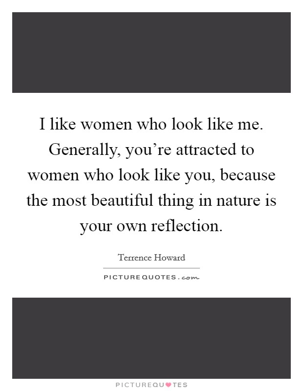 I like women who look like me. Generally, you're attracted to women who look like you, because the most beautiful thing in nature is your own reflection Picture Quote #1