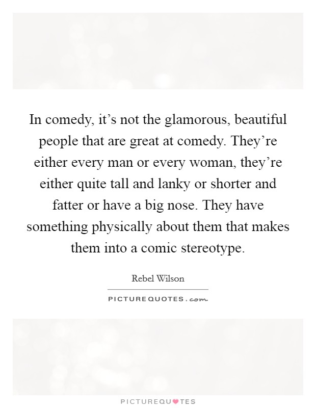 In comedy, it's not the glamorous, beautiful people that are great at comedy. They're either every man or every woman, they're either quite tall and lanky or shorter and fatter or have a big nose. They have something physically about them that makes them into a comic stereotype Picture Quote #1