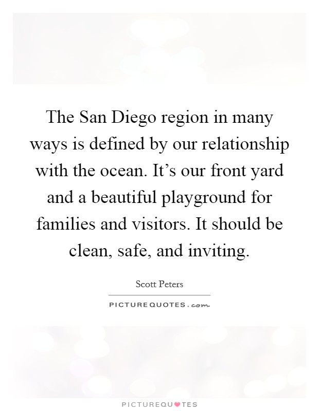 The San Diego region in many ways is defined by our relationship with the ocean. It's our front yard and a beautiful playground for families and visitors. It should be clean, safe, and inviting Picture Quote #1