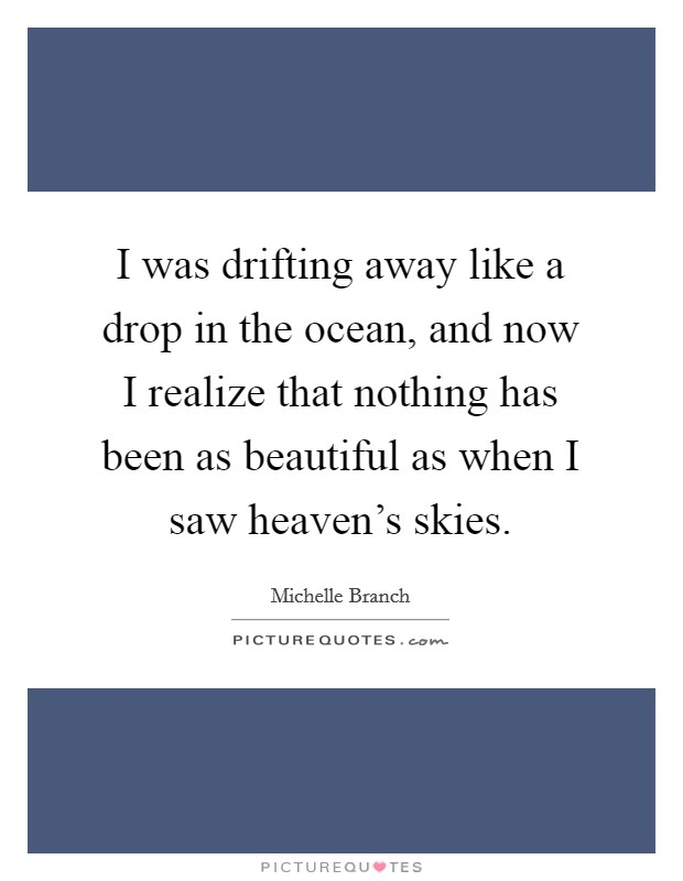 I was drifting away like a drop in the ocean, and now I realize that nothing has been as beautiful as when I saw heaven's skies Picture Quote #1