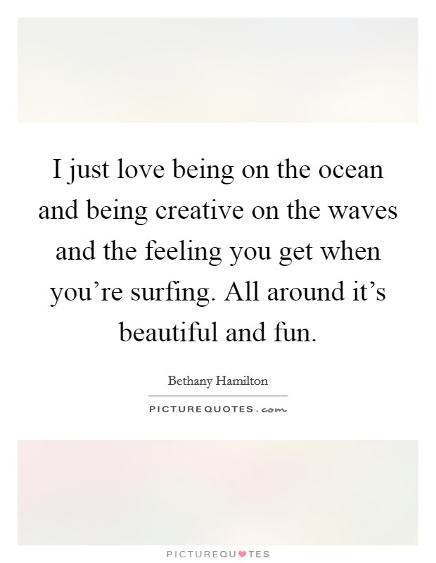 I just love being on the ocean and being creative on the waves and the feeling you get when you're surfing. All around it's beautiful and fun Picture Quote #1