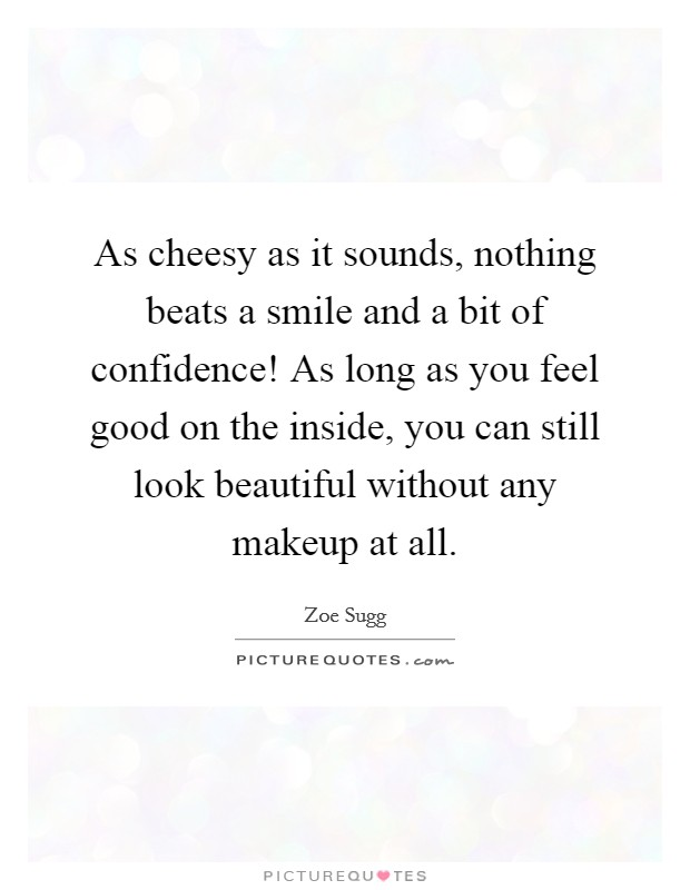 As cheesy as it sounds, nothing beats a smile and a bit of confidence! As long as you feel good on the inside, you can still look beautiful without any makeup at all Picture Quote #1