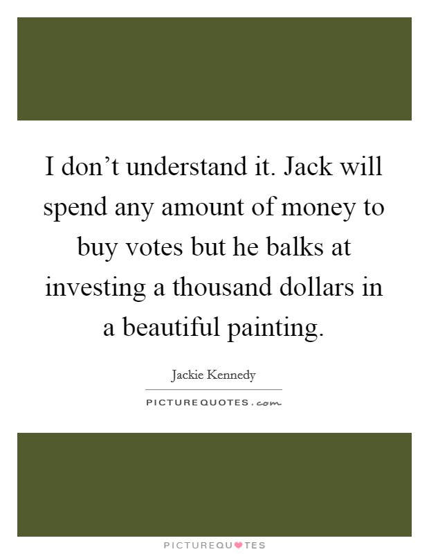 I don't understand it. Jack will spend any amount of money to buy votes but he balks at investing a thousand dollars in a beautiful painting Picture Quote #1