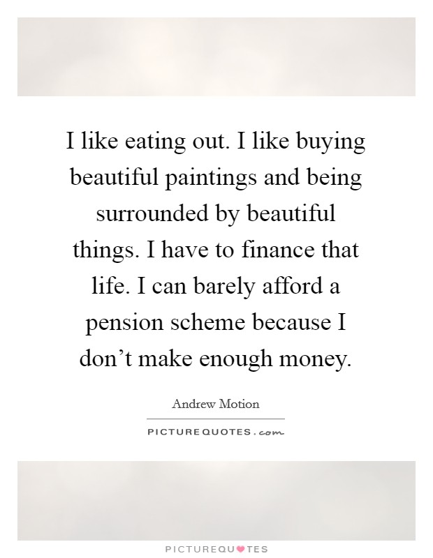 I like eating out. I like buying beautiful paintings and being surrounded by beautiful things. I have to finance that life. I can barely afford a pension scheme because I don't make enough money Picture Quote #1