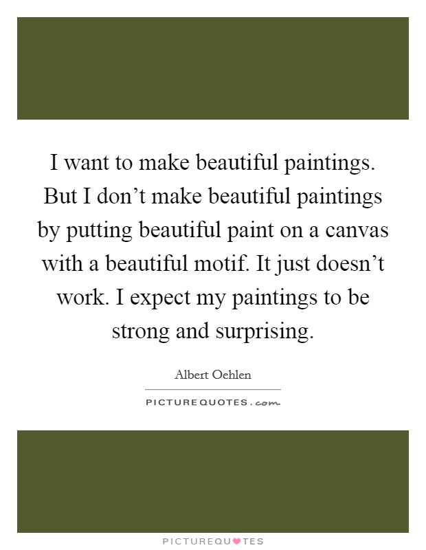 I want to make beautiful paintings. But I don't make beautiful paintings by putting beautiful paint on a canvas with a beautiful motif. It just doesn't work. I expect my paintings to be strong and surprising Picture Quote #1