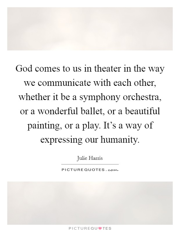 God comes to us in theater in the way we communicate with each other, whether it be a symphony orchestra, or a wonderful ballet, or a beautiful painting, or a play. It's a way of expressing our humanity Picture Quote #1