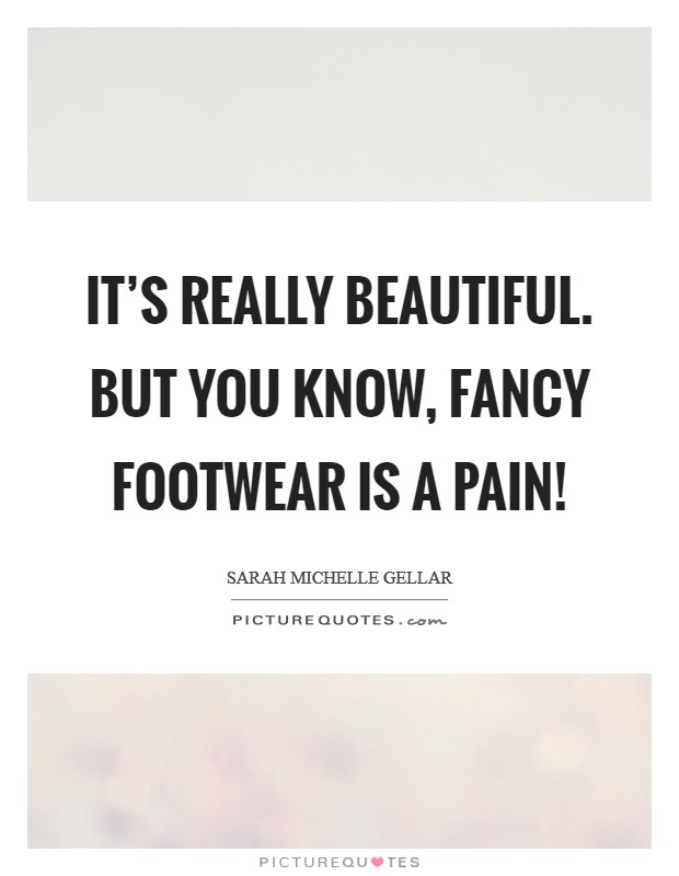 It's really beautiful. But you know, fancy footwear is a pain! Picture Quote #1