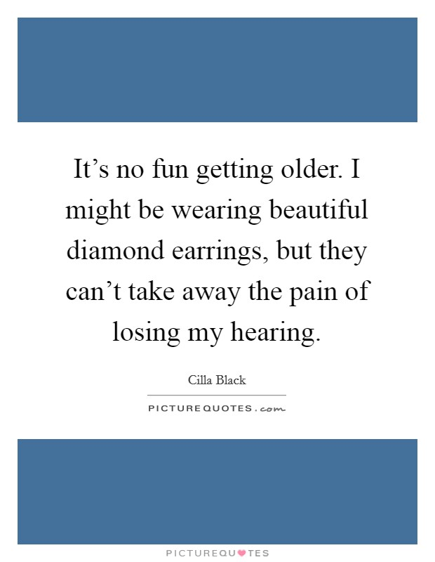 It's no fun getting older. I might be wearing beautiful diamond earrings, but they can't take away the pain of losing my hearing Picture Quote #1