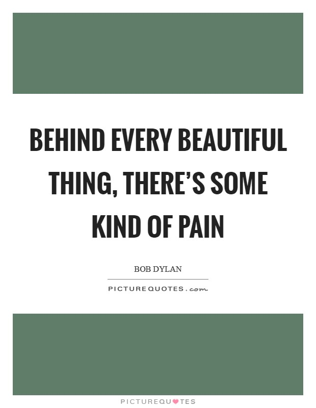 Behind every beautiful thing, there's some kind of pain Picture Quote #1