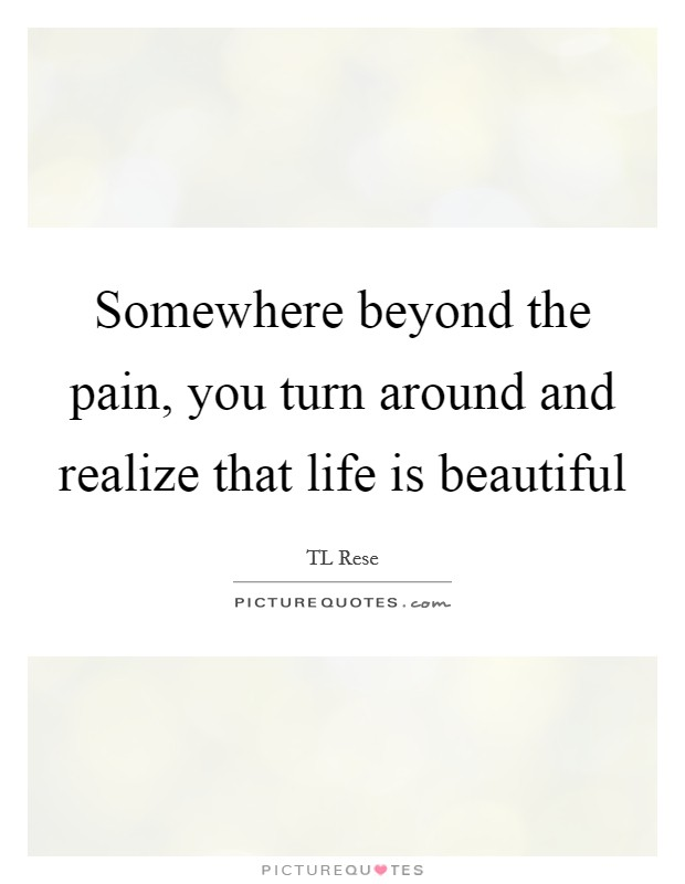 Somewhere beyond the pain, you turn around and realize that life is beautiful Picture Quote #1