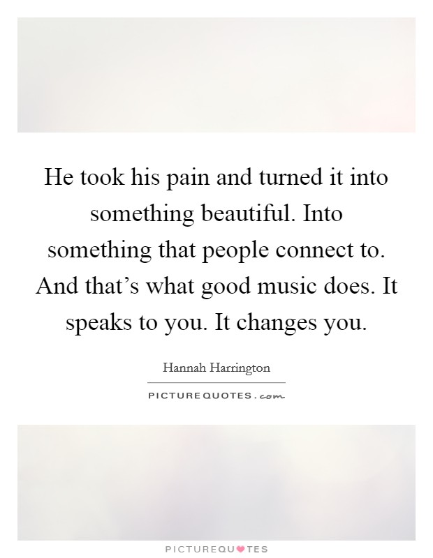 He took his pain and turned it into something beautiful. Into something that people connect to. And that's what good music does. It speaks to you. It changes you Picture Quote #1