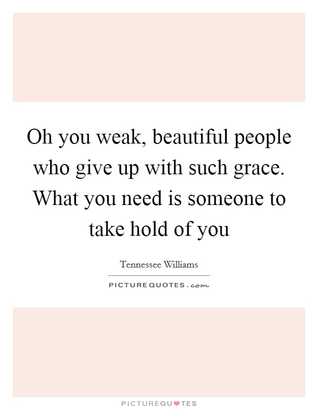 Oh you weak, beautiful people who give up with such grace. What you need is someone to take hold of you Picture Quote #1